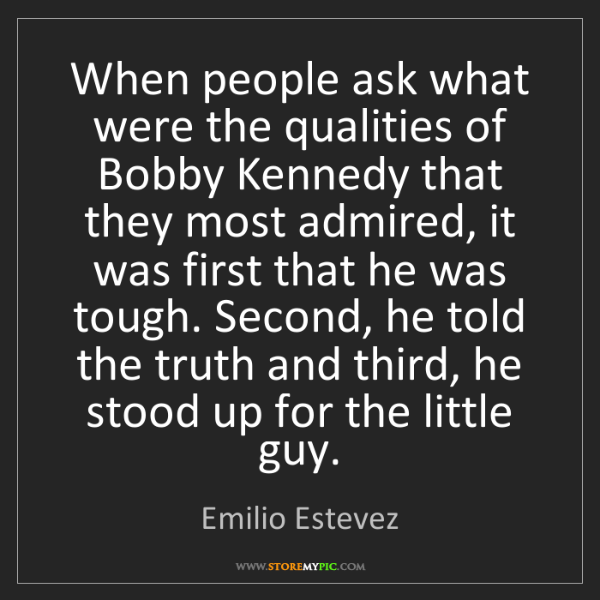 Emilio Estevez: When people ask what were the qualities of Bobby Kennedy...