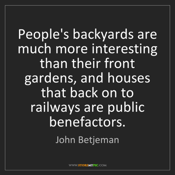 John Betjeman: People's backyards are much more interesting than their...