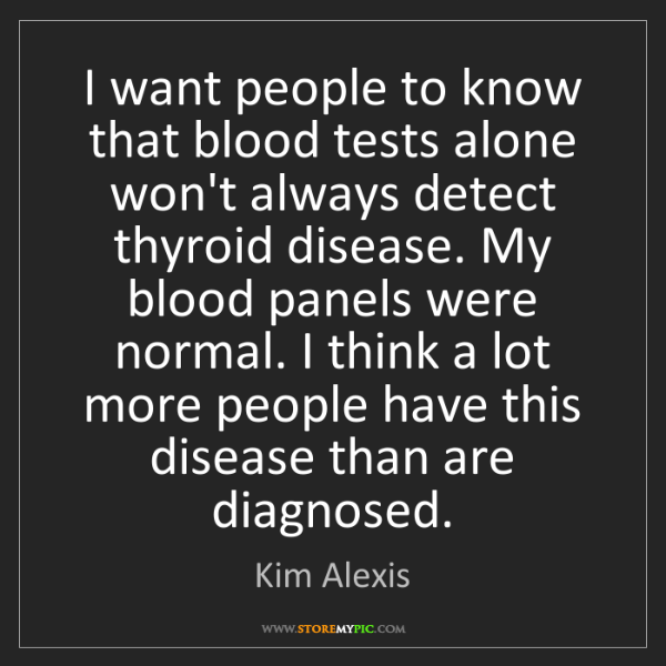 Kim Alexis: I want people to know that blood tests alone won't always...
