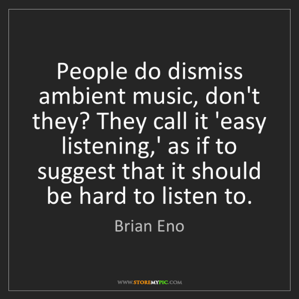 Brian Eno: People do dismiss ambient music, don't they? They call...