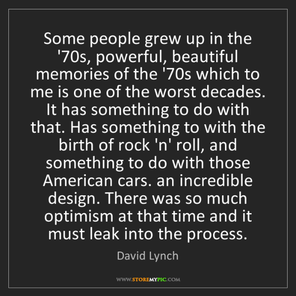David Lynch: Some people grew up in the '70s, powerful, beautiful...