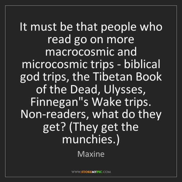 Maxine: It must be that people who read go on more macrocosmic...