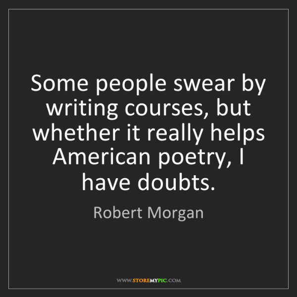 Robert Morgan: Some people swear by writing courses, but whether it...