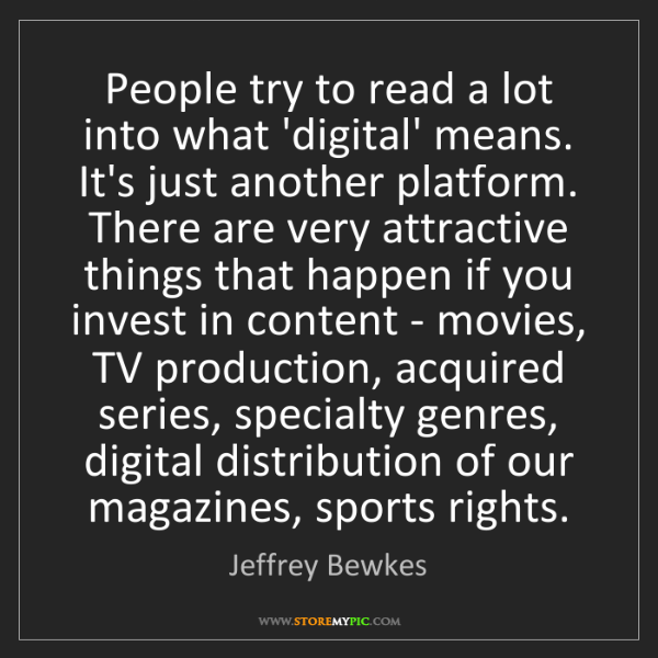 Jeffrey Bewkes: People try to read a lot into what 'digital' means. It's...