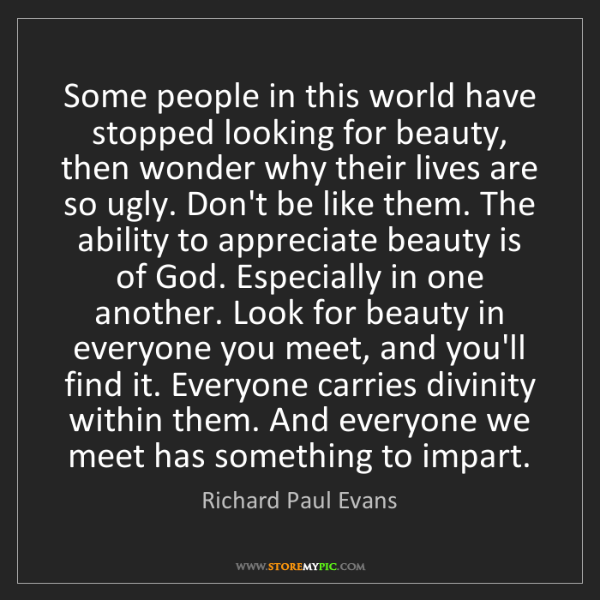 Richard Paul Evans: Some people in this world have stopped looking for beauty,...