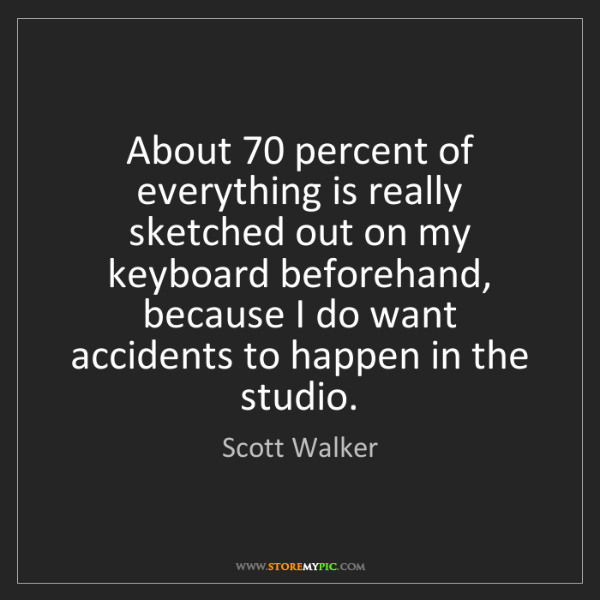 Scott Walker: About 70 percent of everything is really sketched out...