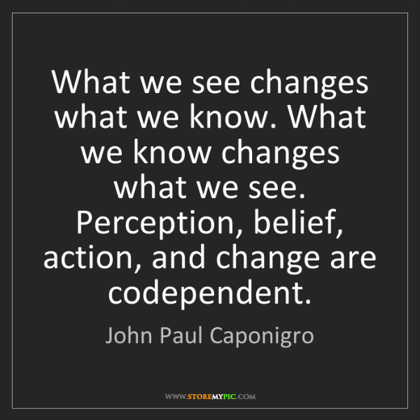 John Paul Caponigro: What we see changes what we know. What we know changes...