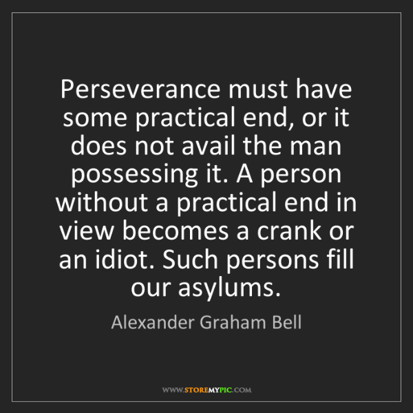 Alexander Graham Bell: Perseverance must have some practical end, or it does...