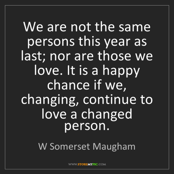 W Somerset Maugham: We are not the same persons this year as last; nor are...