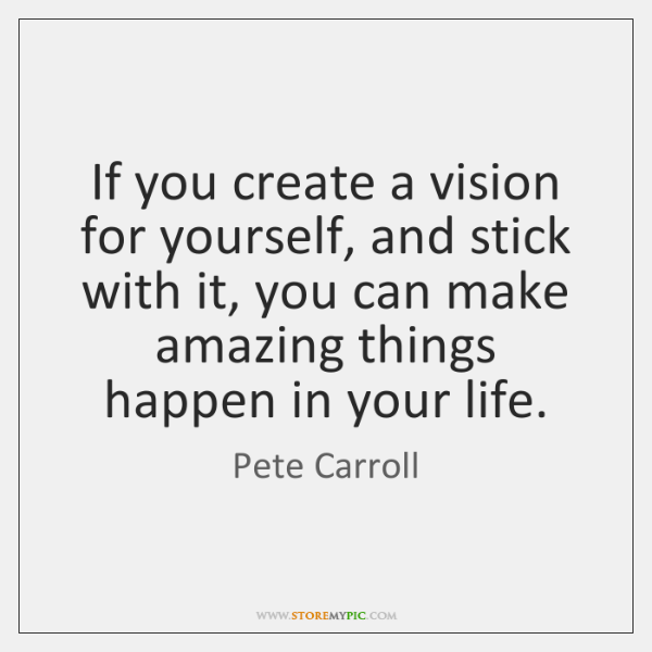 If you create a vision for yourself, and stick with it, you ...
