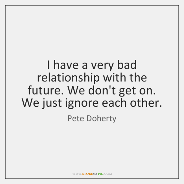 I have a very bad relationship with the future. We don't get ...