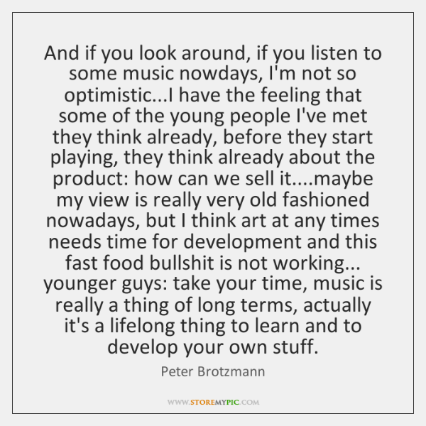 And if you look around, if you listen to some music nowdays, ...