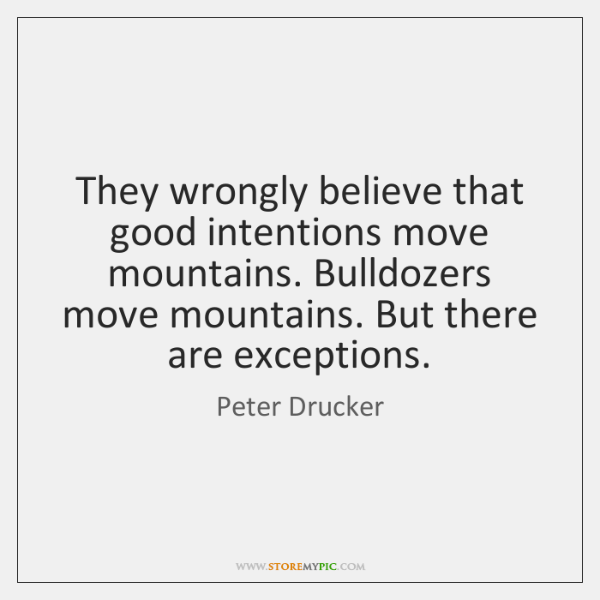 They wrongly believe that good intentions move mountains. Bulldozers move mountains. But ...