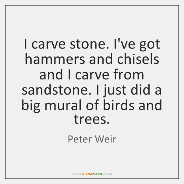 I carve stone. I've got hammers and chisels and I carve from ...