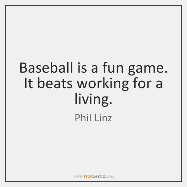Baseball is a fun game. It beats working for a living.