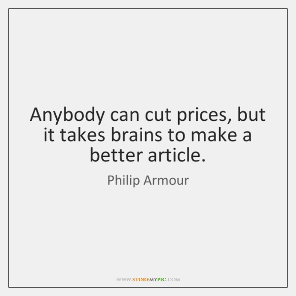 Anybody can cut prices, but it takes brains to make a better ...