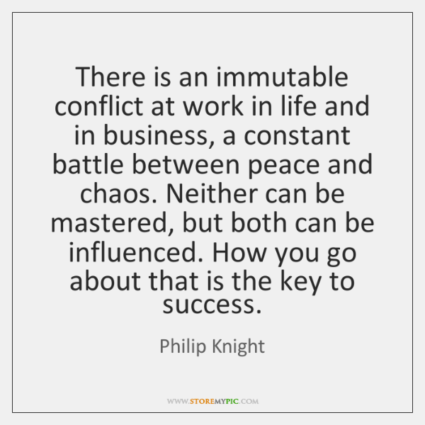 There is an immutable conflict at work in life and in business, ...