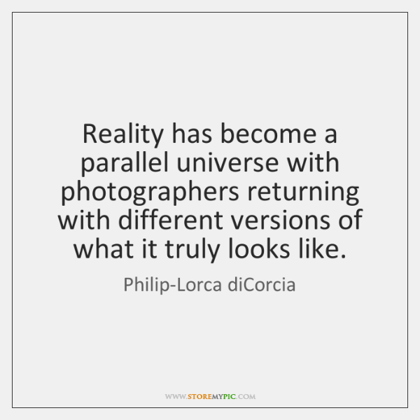 Reality has become a parallel universe with photographers returning with different versions ...