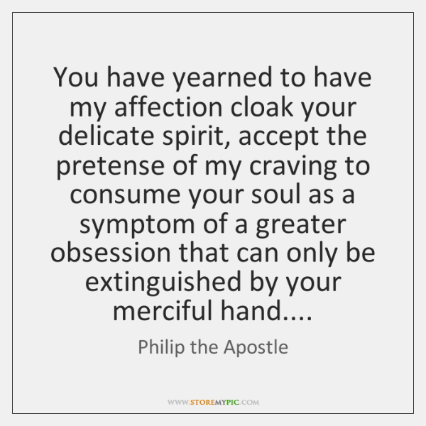 You have yearned to have my affection cloak your delicate spirit, accept ...