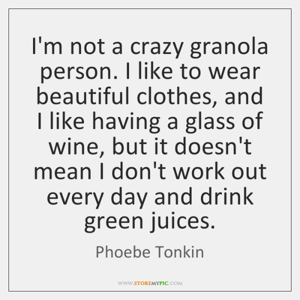 I'm not a crazy granola person. I like to wear beautiful clothes, ...