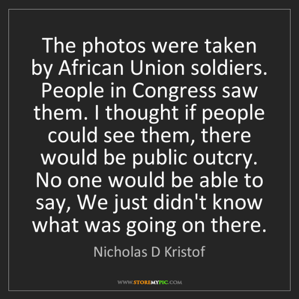 Nicholas D Kristof: The photos were taken by African Union soldiers. People...