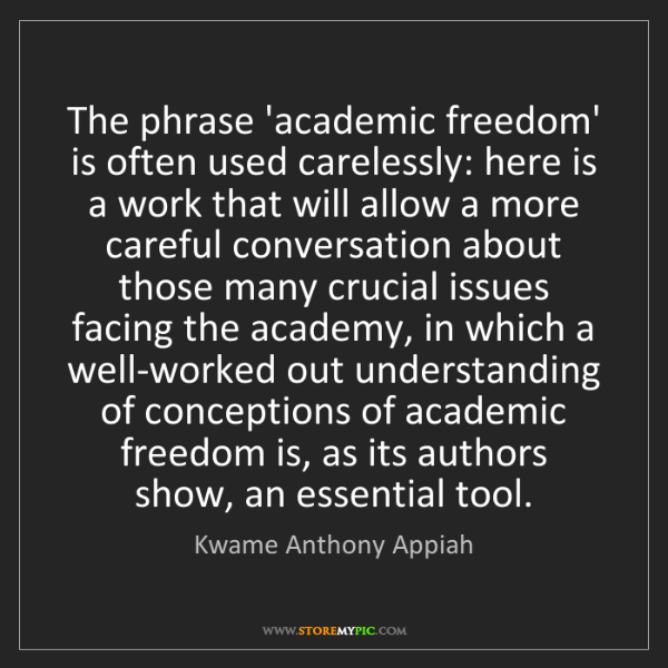 Kwame Anthony Appiah: The phrase 'academic freedom' is often used carelessly:...