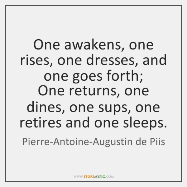 One awakens, one rises, one dresses, and one goes forth;  One returns, ...