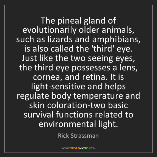 Rick Strassman: The pineal gland of evolutionarily older animals, such...