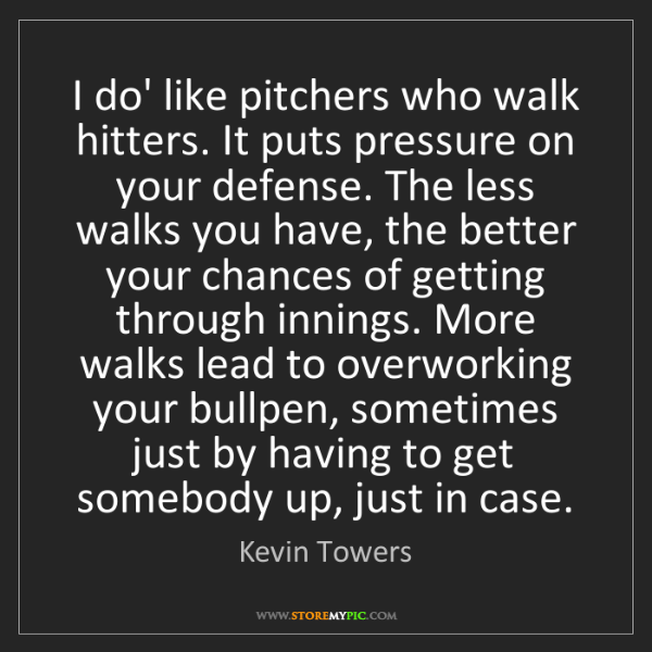 Kevin Towers: I do' like pitchers who walk hitters. It puts pressure...