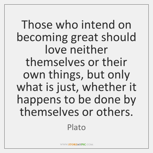 Those who intend on becoming great should love neither themselves or their ...