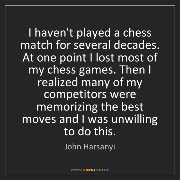 John Harsanyi: I haven't played a chess match for several decades. At...