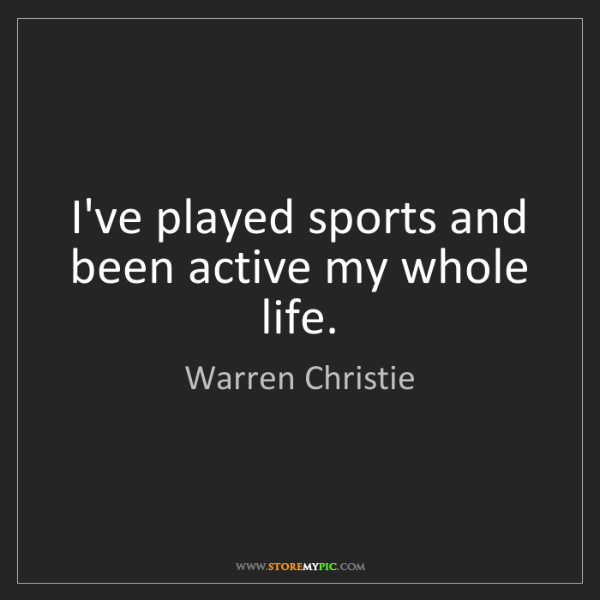 Warren Christie: I've played sports and been active my whole life.