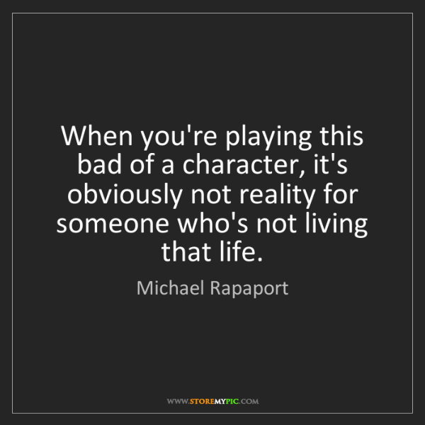 Michael Rapaport: When you're playing this bad of a character, it's obviously...