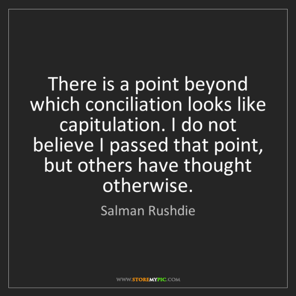 Salman Rushdie: There is a point beyond which conciliation looks like...