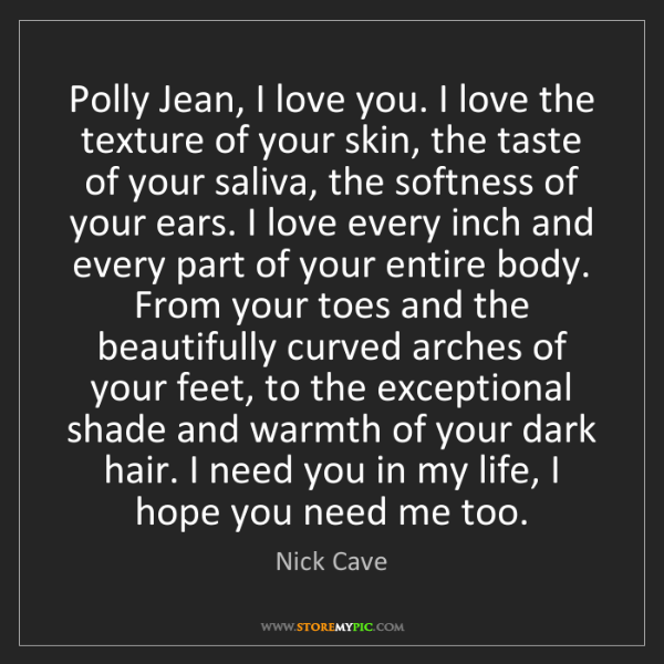 Nick Cave: Polly Jean, I love you. I love the texture of your skin,...