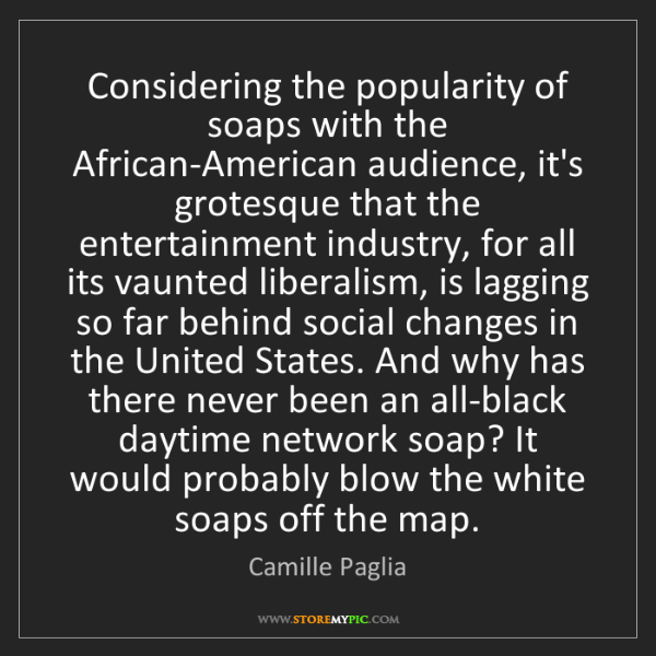 Camille Paglia: Considering the popularity of soaps with the African-American...