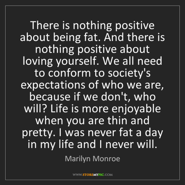Marilyn Monroe: There is nothing positive about being fat. And there...