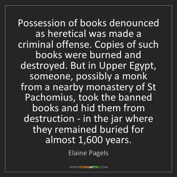 Elaine Pagels: Possession of books denounced as heretical was made a...