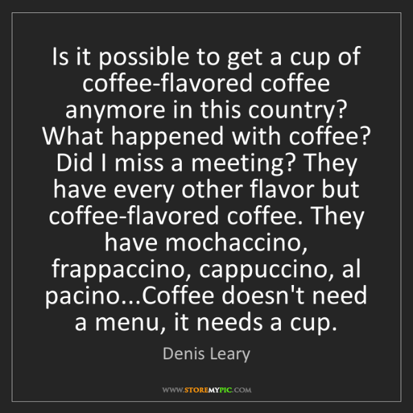 Denis Leary: Is it possible to get a cup of coffee-flavored coffee...