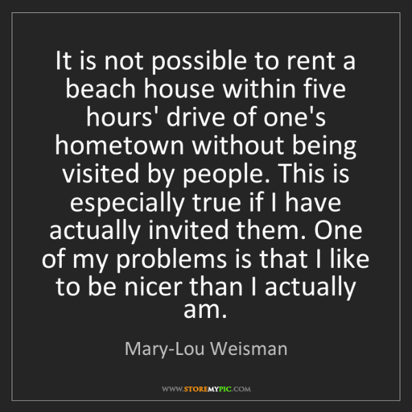 Mary-Lou Weisman: It is not possible to rent a beach house within five...