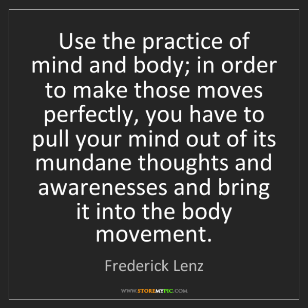 Frederick Lenz: Use the practice of mind and body; in order to make those...