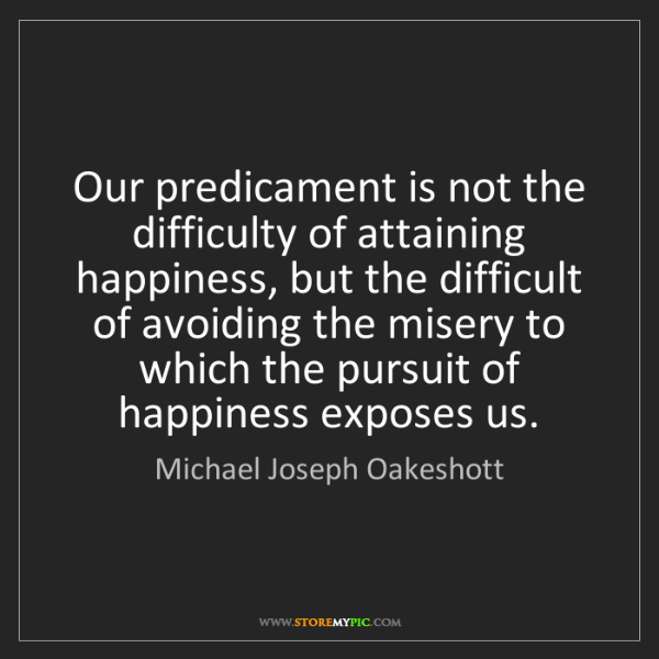Michael Joseph Oakeshott: Our predicament is not the difficulty of attaining happiness,...