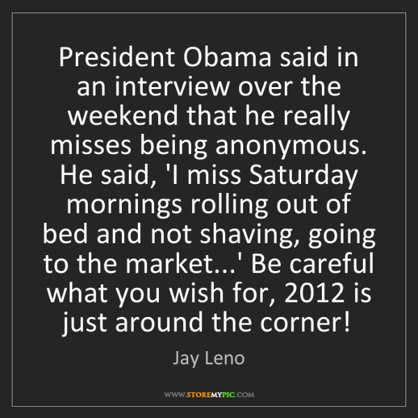 Jay Leno: President Obama said in an interview over the weekend...