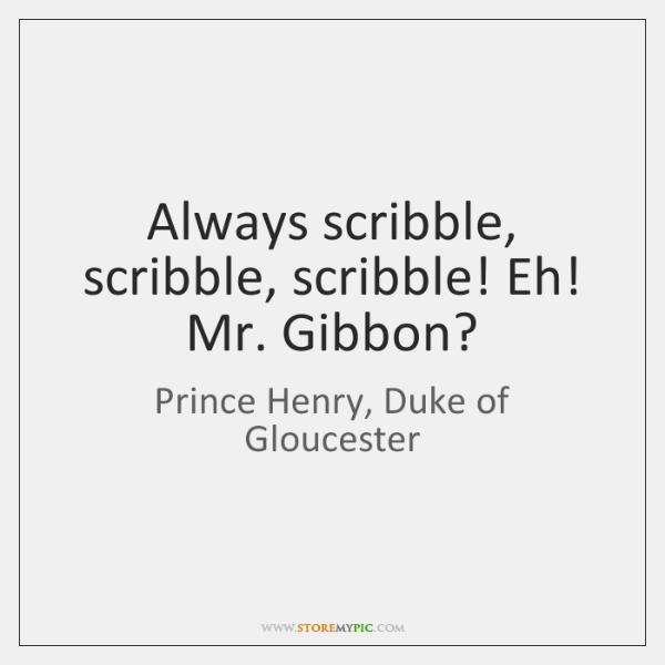Always scribble, scribble, scribble! Eh! Mr. Gibbon?