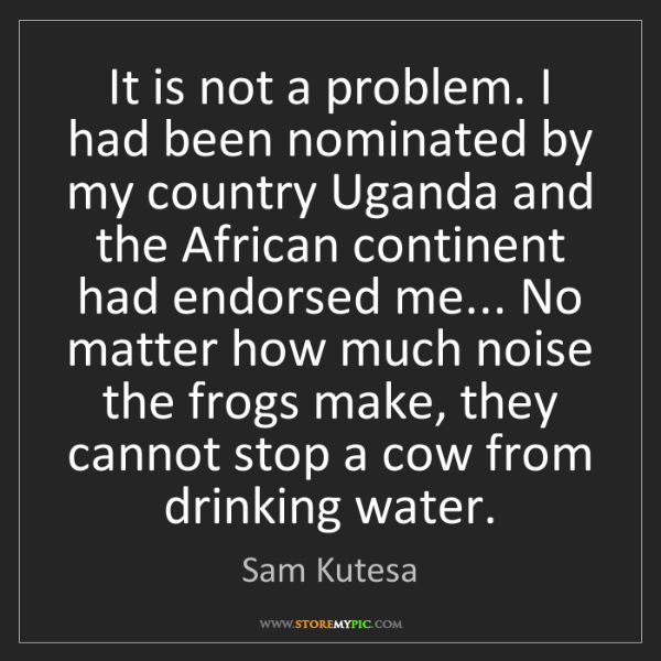 Sam Kutesa: It is not a problem. I had been nominated by my country...