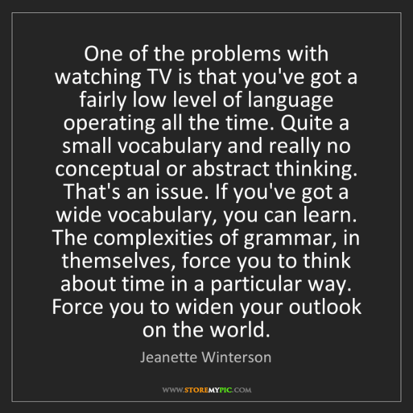 Jeanette Winterson: One of the problems with watching TV is that you've got...