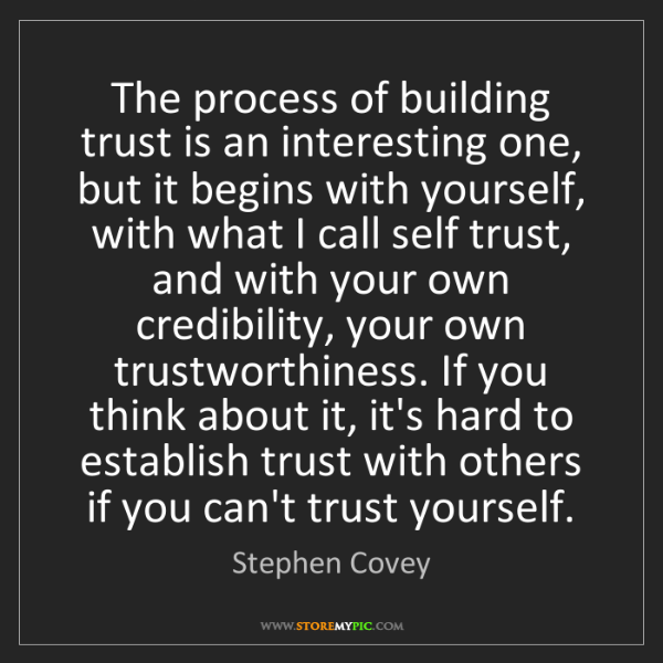 Stephen Covey: The process of building trust is an interesting one,...