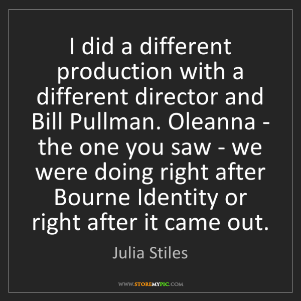 Julia Stiles: I did a different production with a different director...