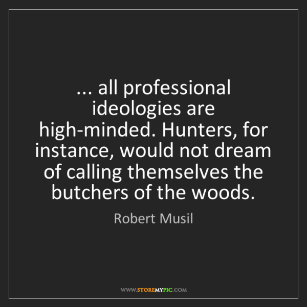 Robert Musil: ... all professional ideologies are high-minded. Hunters,...