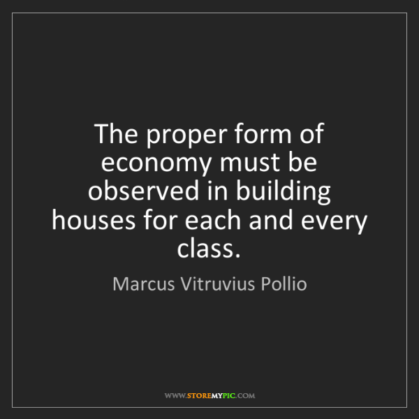 Marcus Vitruvius Pollio: The proper form of economy must be observed in building...